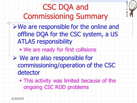 CSC DQA and Commissioning Summary  We are responsible for the online and offline DQA for the CSC system, a US ATLAS responsibility  We are ready for.