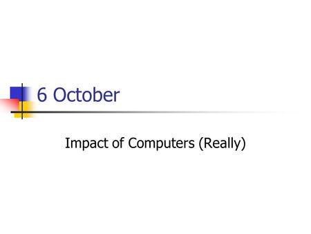6 October Impact of Computers (Really). Discussion: Computers in the Arts We've seen good and bad androids and robots, programs that take over the world,