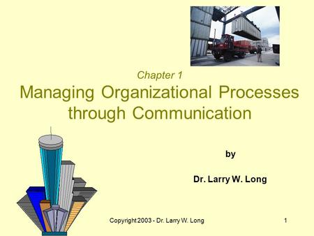 Copyright 2003 - Dr. Larry W. Long1 Chapter 1 Managing Organizational Processes through Communication by Dr. Larry W. Long.
