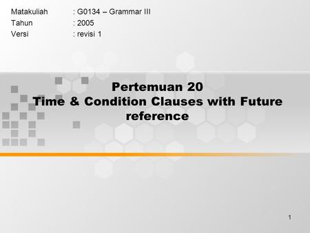1 Pertemuan 20 Time & Condition Clauses with Future reference Matakuliah: G0134 – Grammar III Tahun: 2005 Versi: revisi 1.
