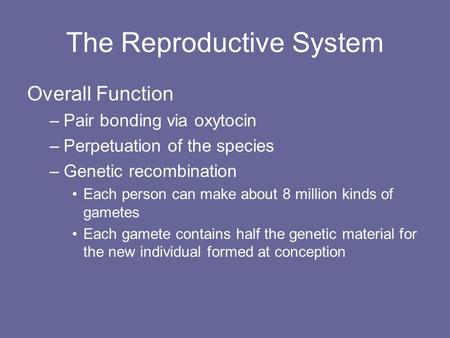 The Reproductive System Overall Function –Pair bonding via oxytocin –Perpetuation of the species –Genetic recombination Each person can make about 8 million.