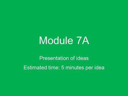 Module 7A Presentation of ideas Estimated time: 5 minutes per idea.