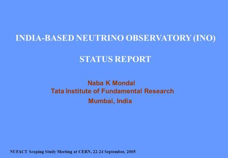 INDIA-BASED NEUTRINO OBSERVATORY (INO) STATUS REPORT Naba K Mondal Tata Institute of Fundamental Research Mumbai, India NUFACT Scoping Study Meeting at.