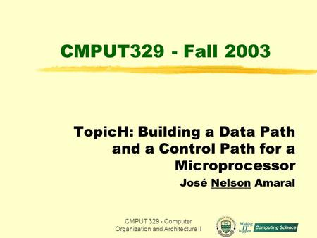 CMPUT 329 - Computer Organization and Architecture II1 CMPUT329 - Fall 2003 TopicH: Building a Data Path and a Control Path for a Microprocessor José Nelson.