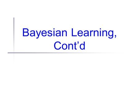Bayesian Learning, Cont'd. Administrivia Various homework bugs: Due: Oct 12 (Tues) not 9 (Sat) Problem 3 should read: (duh) (some) info on naive Bayes.