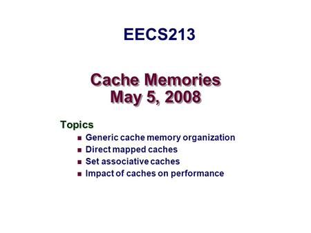 Cache Memories May 5, 2008 Topics Generic cache memory organization Direct mapped caches Set associative caches Impact of caches on performance EECS213.