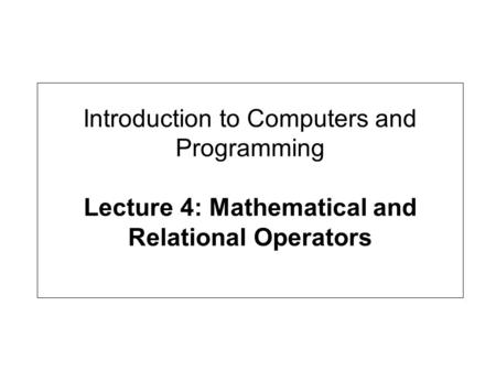 Introduction to Computers and Programming Lecture 4: Mathematical and Relational Operators.