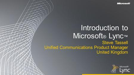 Introduction to Microsoft ® Lync ™ Steve Tassell Unified Communications Product Manager United Kingdom.