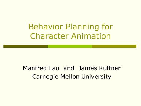 Behavior Planning for Character Animation Manfred Lau and James Kuffner Carnegie Mellon University.