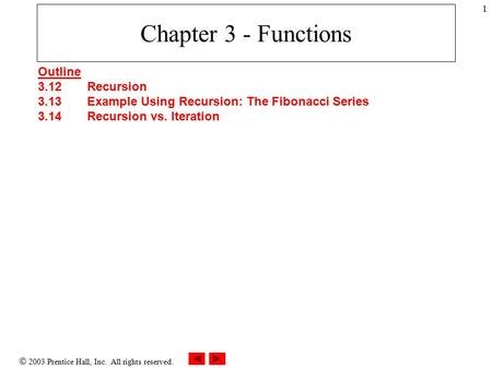 2003 Prentice Hall, Inc. All rights reserved. 1 Chapter 3 - Functions Outline 3.12Recursion 3.13Example Using Recursion: The Fibonacci Series 3.14Recursion.