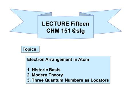Electron Arrangement in Atom 1. Historic Basis 2. Modern Theory 3. Three Quantum Numbers as Locators LECTURE Fifteen CHM 151 ©slg Topics: