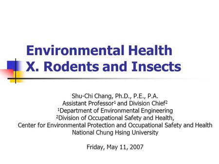 Environmental Health X. Rodents and Insects Shu-Chi Chang, Ph.D., P.E., P.A. Assistant Professor 1 and Division Chief 2 1 Department of Environmental Engineering.