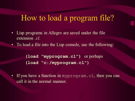 How to load a program file? Lisp programs in Allegro are saved under the file extension.cl. To load a file into the Lisp console, use the following: (load.