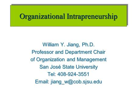 Organizational Intrapreneurship William Y. Jiang, Ph.D. Professor and Department Chair of Organization and Management San José State University Tel: 408-924-3551.