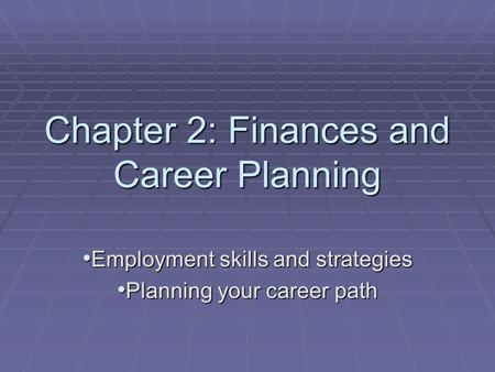Chapter 2: Finances and Career Planning Employment skills and strategies Employment skills and strategies Planning your career path Planning your career.