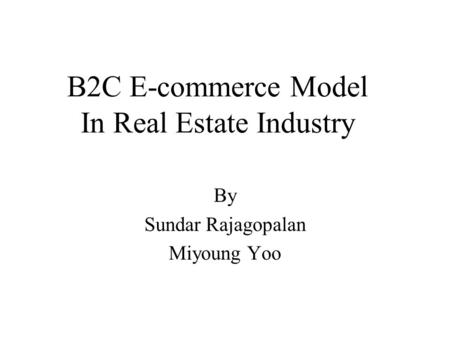 B2C E-commerce Model In Real Estate Industry By Sundar Rajagopalan Miyoung Yoo.