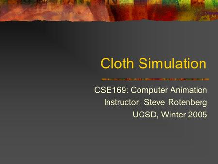 Cloth Simulation CSE169: Computer Animation Instructor: Steve Rotenberg UCSD, Winter 2005.