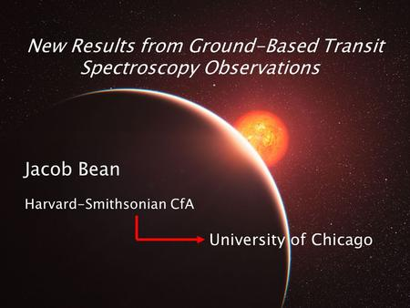 New Results from Ground-Based Transit Spectroscopy Observations Jacob Bean Harvard-Smithsonian CfA University of Chicago.