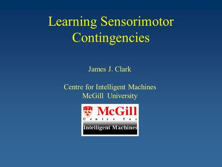 Learning Sensorimotor Contingencies James J. Clark Centre for Intelligent Machines McGill University.