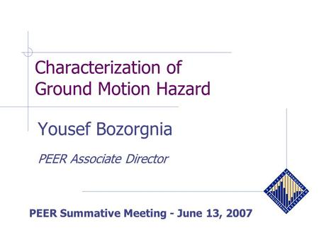 Characterization of Ground Motion Hazard PEER Summative Meeting - June 13, 2007 Yousef Bozorgnia PEER Associate Director.