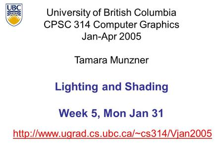 University of British Columbia CPSC 314 Computer Graphics Jan-Apr 2005 Tamara Munzner  Lighting and Shading Week.