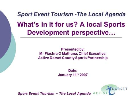 Sport Event Tourism -The Local Agenda What's in it for us? A local Sports Development perspective… Presented by: Mr Fiachra O Mathuna, Chief Executive,