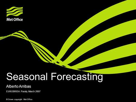 © Crown copyright Met Office Seasonal Forecasting EUROBRISA. Paraty, March 2007 Alberto Arribas.