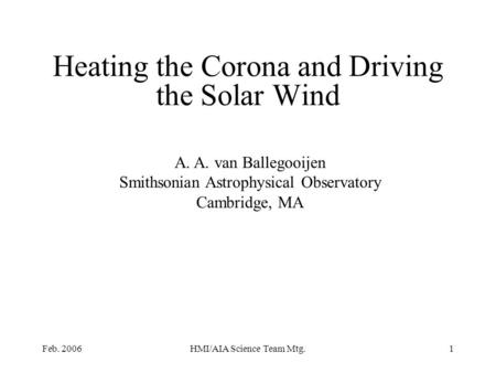 Feb. 2006HMI/AIA Science Team Mtg.1 Heating the Corona and Driving the Solar Wind A. A. van Ballegooijen Smithsonian Astrophysical Observatory Cambridge,