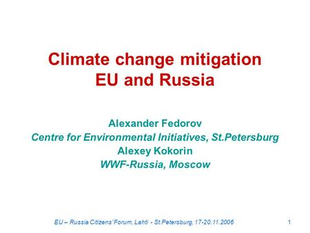 EU – Russia Citizens' Forum, Lahti - St.Petersburg, 17-20.11.20061 Climate change mitigation EU and Russia Alexander Fedorov Centre for Environmental Initiatives,