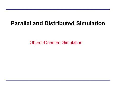 Parallel and Distributed Simulation Object-Oriented Simulation.