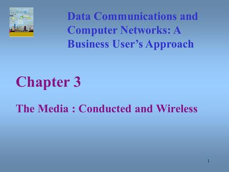 1 Chapter 3 The Media : Conducted and Wireless Data Communications and Computer Networks: A Business User's Approach.