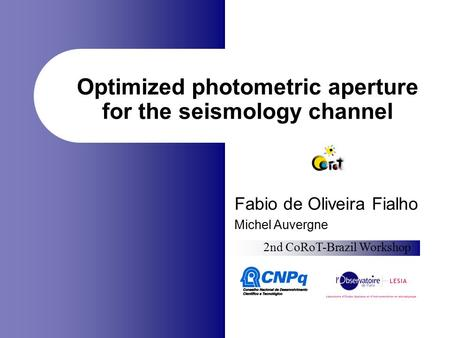 Optimized photometric aperture for the seismology channel Fabio de Oliveira Fialho Michel Auvergne 2nd CoRoT-Brazil Workshop.
