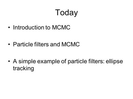 Today Introduction to MCMC Particle filters and MCMC A simple example of particle filters: ellipse tracking.