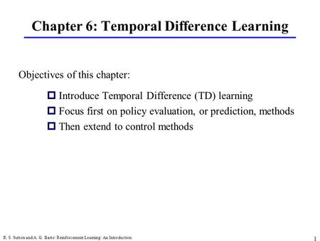R. S. Sutton and A. G. Barto: Reinforcement Learning: An Introduction 1 Chapter 6: Temporal Difference Learning pIntroduce Temporal Difference (TD) learning.
