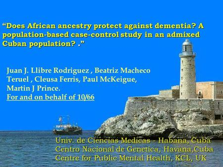 """Does African ancestry protect against dementia? A population-based case-control study in an admixed Cuban population?. "" Juan J. Llibre Rodriguez, Beatriz."