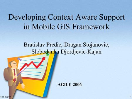 2015/6/261 Developing Context Aware Support in Mobile GIS Framework Bratislav Predic, Dragan Stojanovic, Slobodanka Djordjevic-Kajan AGILE 2006.