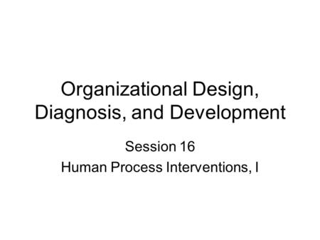 Organizational Design, Diagnosis, and Development Session 16 Human Process Interventions, I.