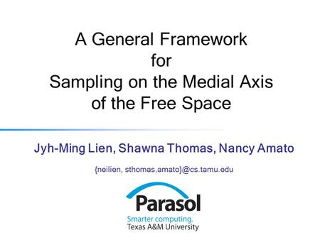 A General Framework for Sampling on the Medial Axis of the Free Space Jyh-Ming Lien, Shawna Thomas, Nancy Amato {neilien,