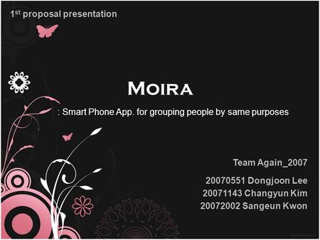 Moira Team Again_2007 20070551 Dongjoon Lee 20071143 Changyun Kim 20072002 Sangeun Kwon 1 st proposal presentation : Smart Phone App. for grouping people.