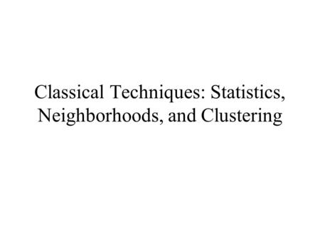 Classical Techniques: Statistics, Neighborhoods, and Clustering.