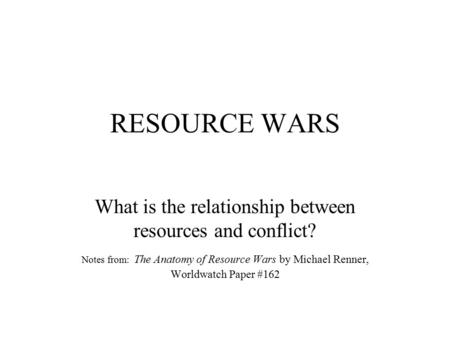 RESOURCE WARS What is the relationship between resources and conflict? Notes from: The Anatomy of Resource Wars by Michael Renner, Worldwatch Paper #162.
