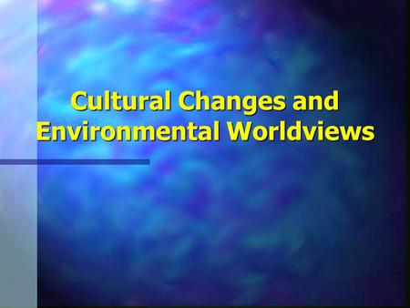 Cultural Changes and Environmental Worldviews. n Cultural Changes –Major Human Cultural Changes n Agricultural Revolution n Industrial Revolution.