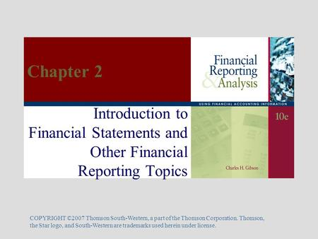 Introduction to Financial Statements and Other Financial Reporting Topics COPYRIGHT ©2007 Thomson South-Western, a part of the Thomson Corporation. Thomson,