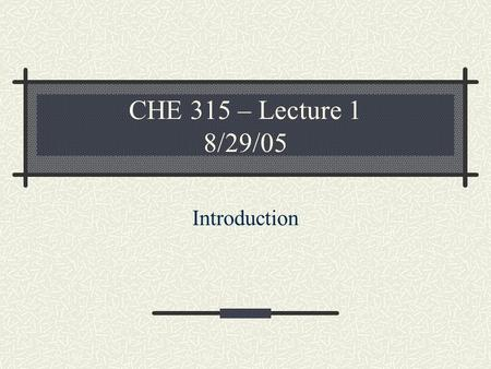 CHE 315 – Lecture 1 8/29/05 Introduction. Syllabus highlights.