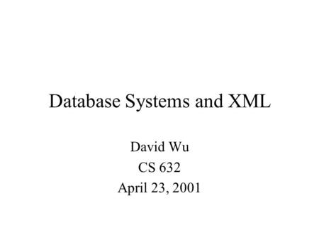 Database Systems and XML David Wu CS 632 April 23, 2001.
