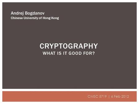 CRYPTOGRAPHY WHAT IS IT GOOD FOR? Andrej Bogdanov Chinese University of Hong Kong CMSC 5719 | 6 Feb 2012.