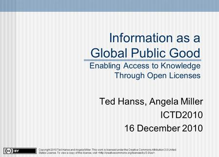 Information as a Global Public Good Enabling Access to Knowledge Through Open Licenses Ted Hanss, Angela Miller ICTD2010 16 December 2010 Copyright 2010.