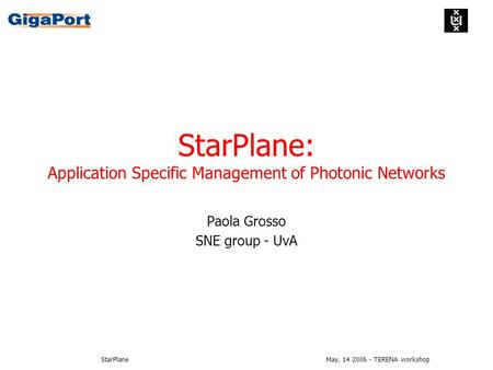 May. 14 2006 - TERENA workshopStarPlane StarPlane: Application Specific Management of Photonic Networks Paola Grosso SNE group - UvA.