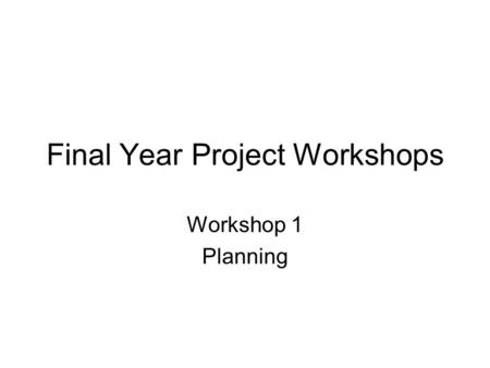 Final Year Project Workshops Workshop 1 Planning.