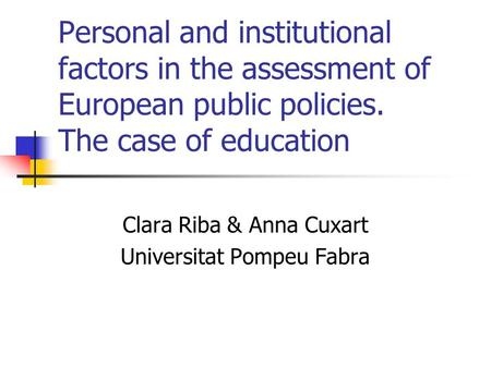 Personal and institutional factors in the assessment of European public policies. The case of education Clara Riba & Anna Cuxart Universitat Pompeu Fabra.